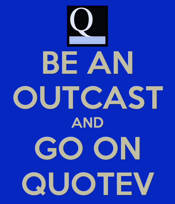 BE AN OUTCAST AND GO ON QUOTEV