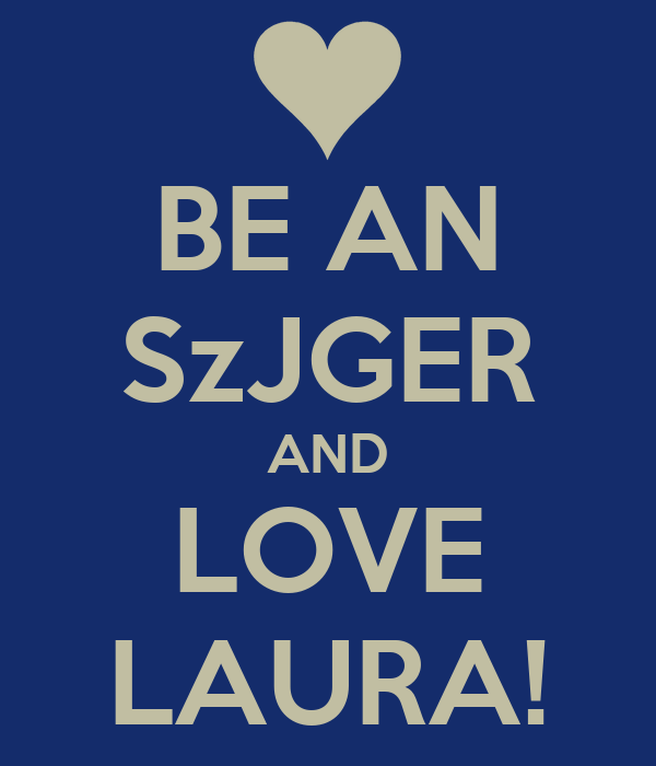 BE AN SzJGER AND LOVE LAURA!
