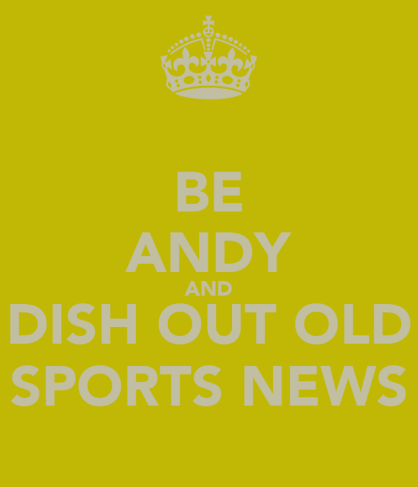 BE ANDY AND DISH OUT OLD SPORTS NEWS