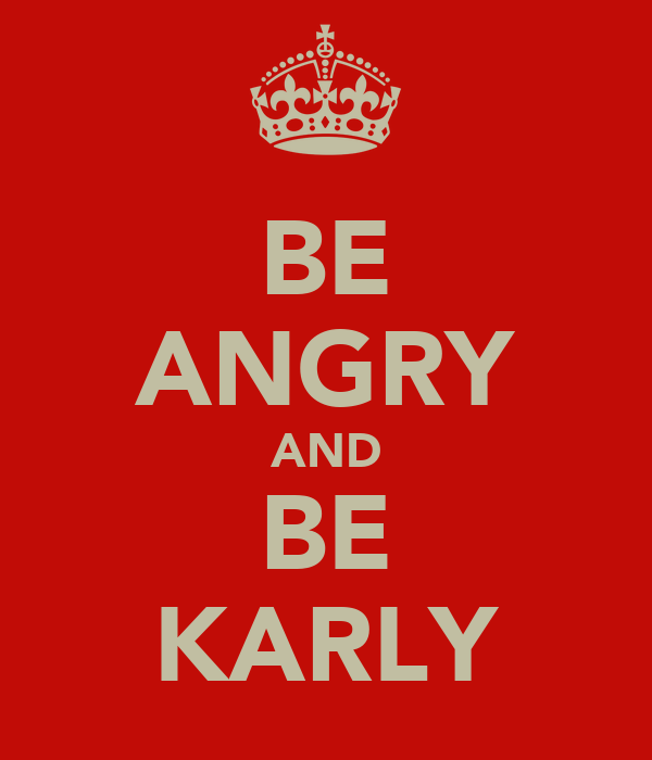 BE ANGRY AND BE KARLY