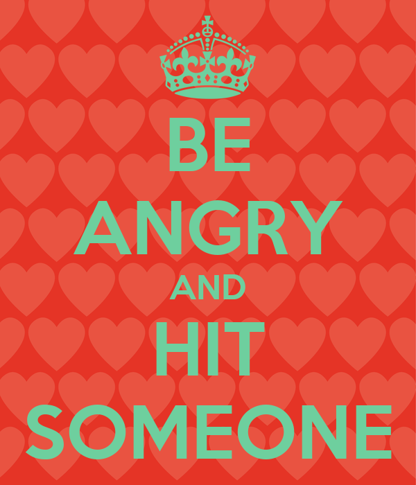 BE ANGRY AND HIT SOMEONE