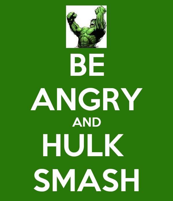 BE ANGRY AND HULK  SMASH