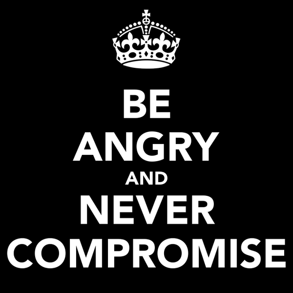 BE ANGRY AND NEVER COMPROMISE