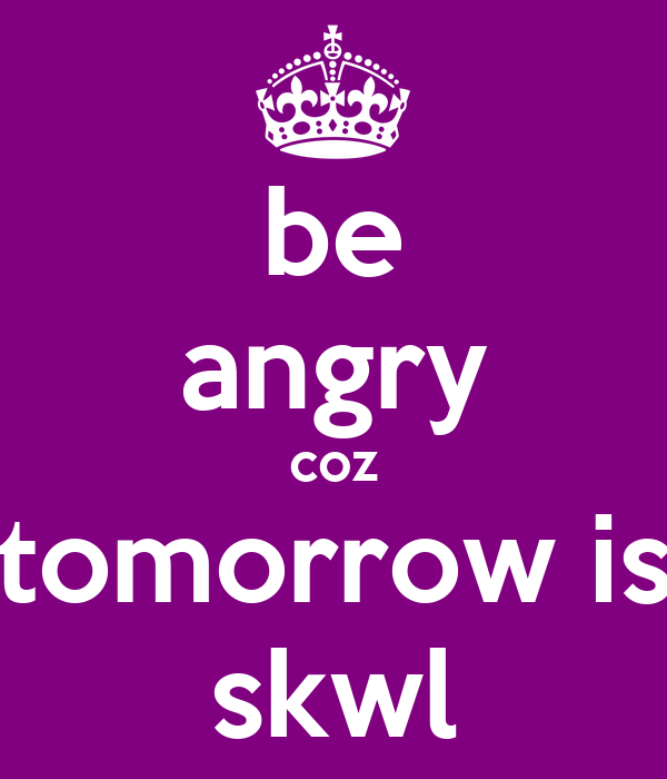be angry coz tomorrow is skwl