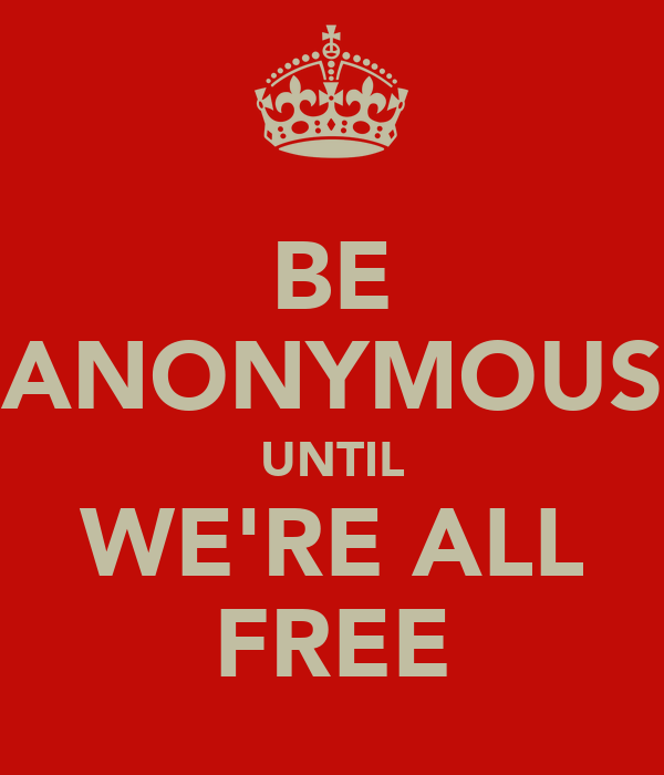 BE ANONYMOUS UNTIL WE'RE ALL FREE