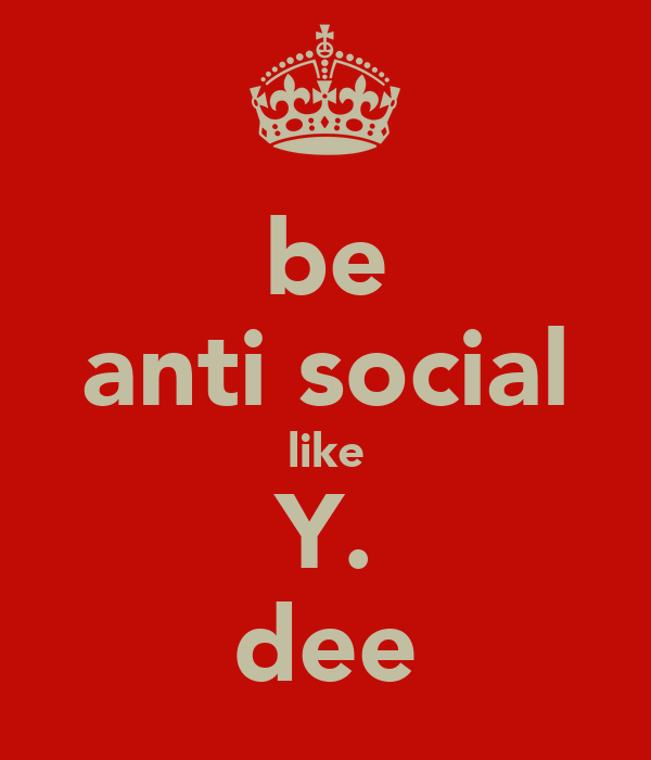be anti social like Y. dee