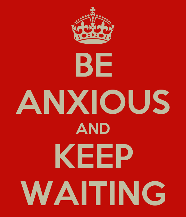 BE ANXIOUS AND KEEP WAITING