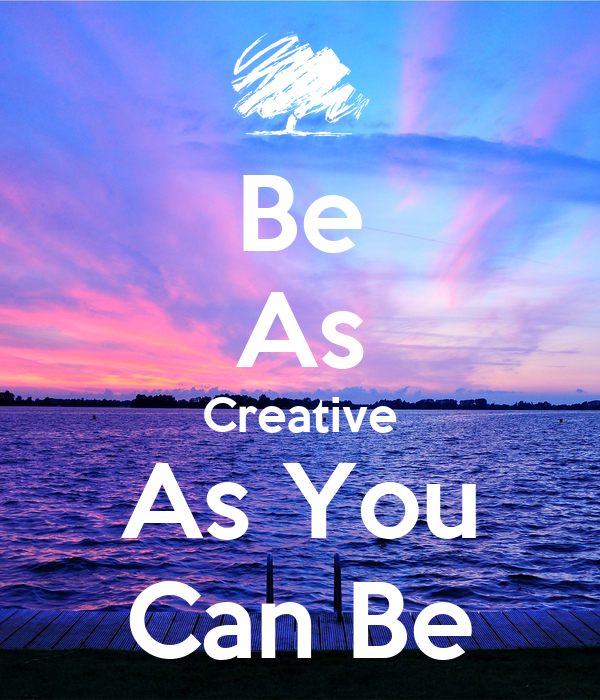 Be As Creative As You Can Be