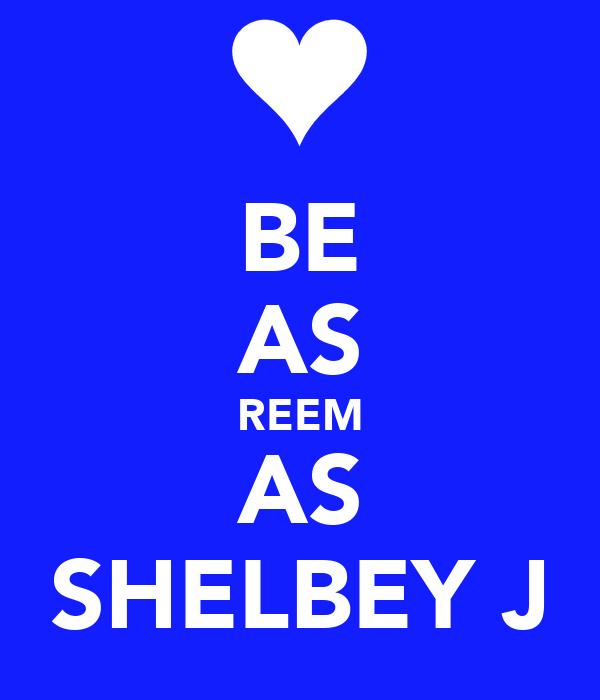 BE AS REEM AS SHELBEY J