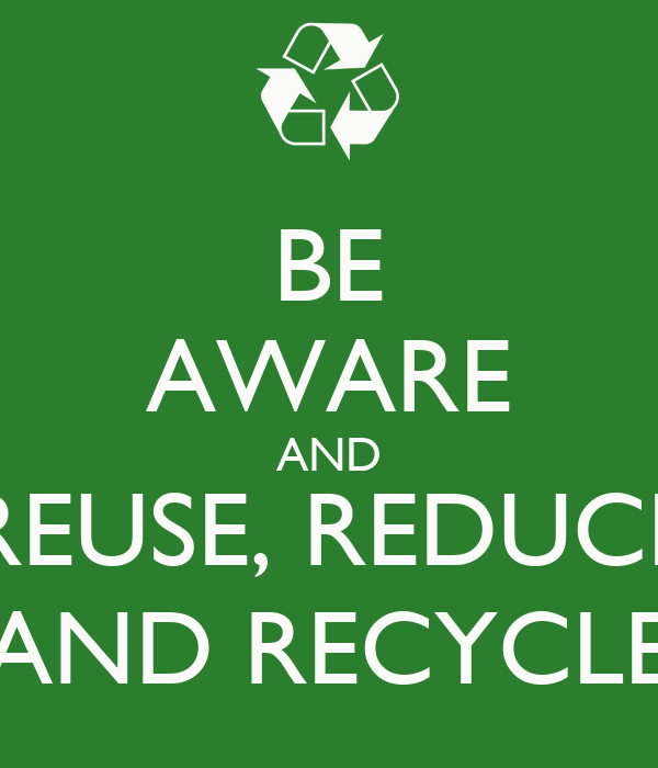 BE AWARE AND REUSE, REDUCE AND RECYCLE