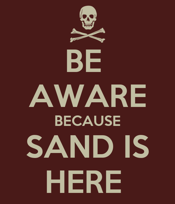 BE  AWARE BECAUSE SAND IS HERE