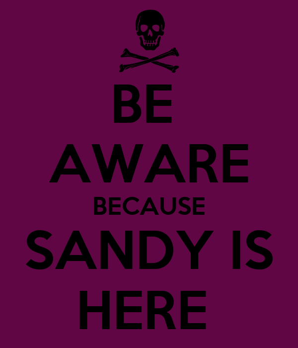 BE  AWARE BECAUSE SANDY IS HERE