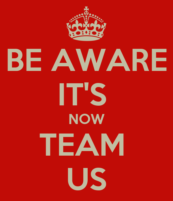 BE AWARE IT'S  NOW TEAM  US