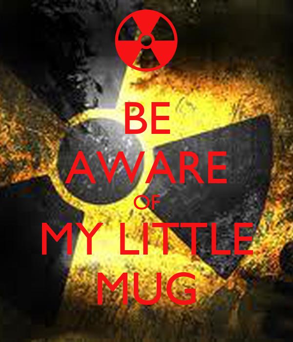 BE AWARE OF MY LITTLE MUG
