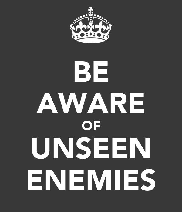 BE AWARE OF UNSEEN ENEMIES