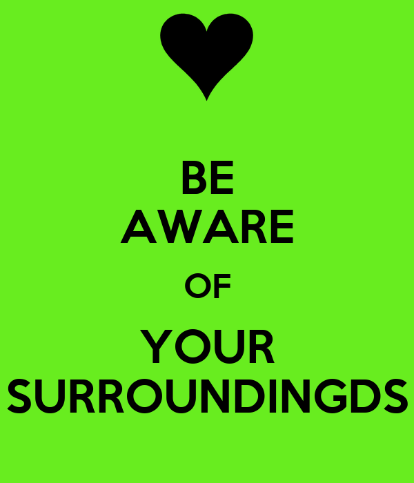 BE AWARE OF YOUR SURROUNDINGDS