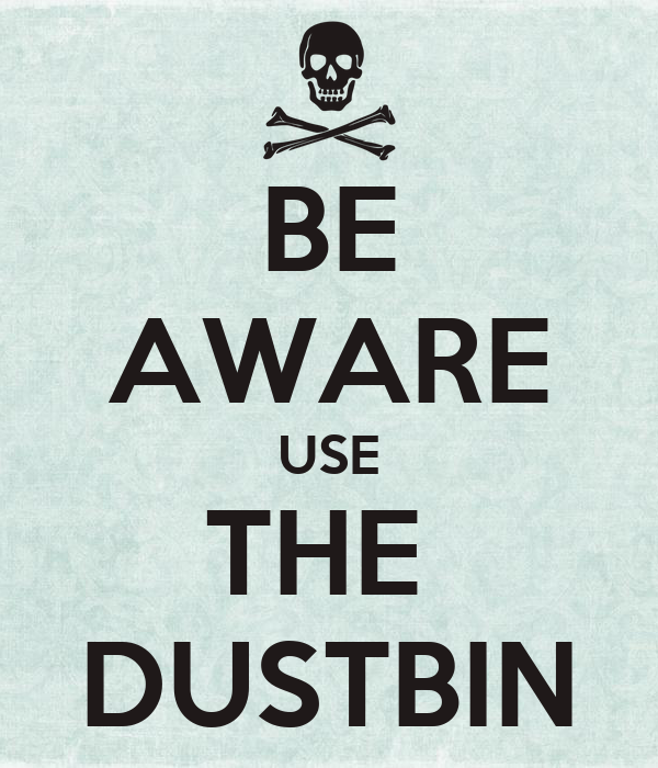 BE AWARE USE THE  DUSTBIN