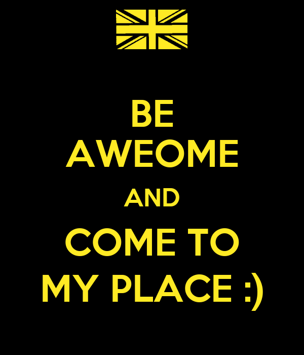 BE AWEOME AND COME TO MY PLACE :)