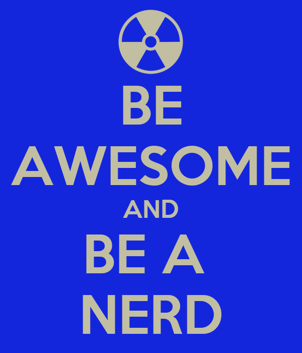 BE AWESOME AND BE A  NERD