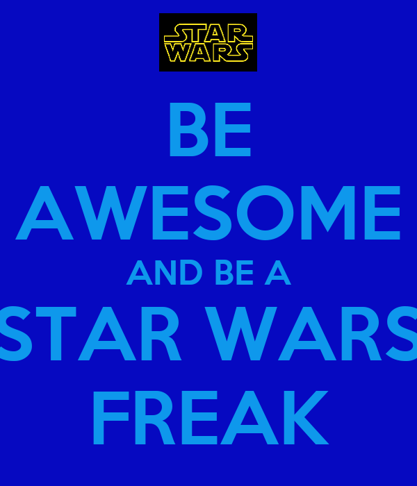 BE AWESOME AND BE A STAR WARS FREAK