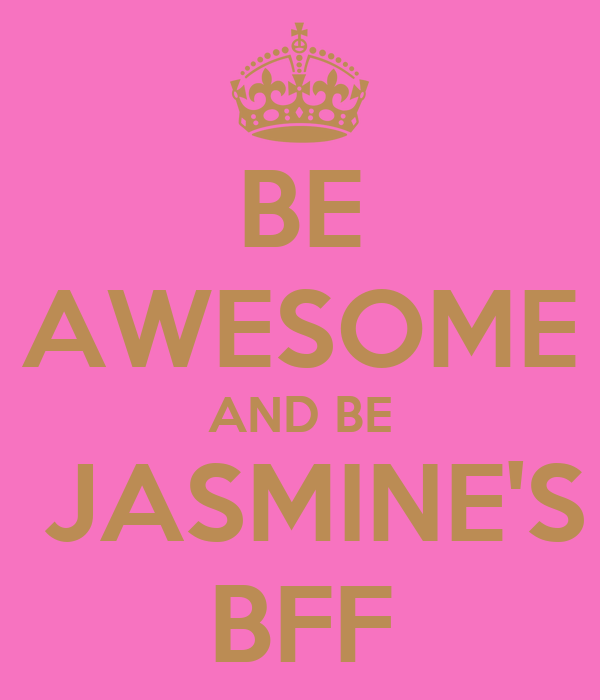 BE AWESOME AND BE  JASMINE'S BFF