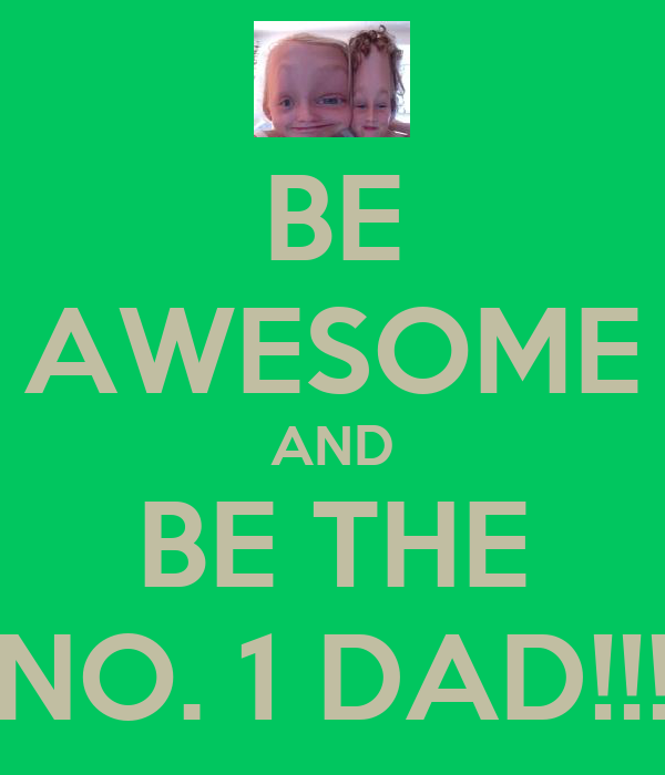 BE AWESOME AND BE THE NO. 1 DAD!!!
