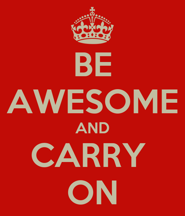 BE AWESOME AND CARRY  ON