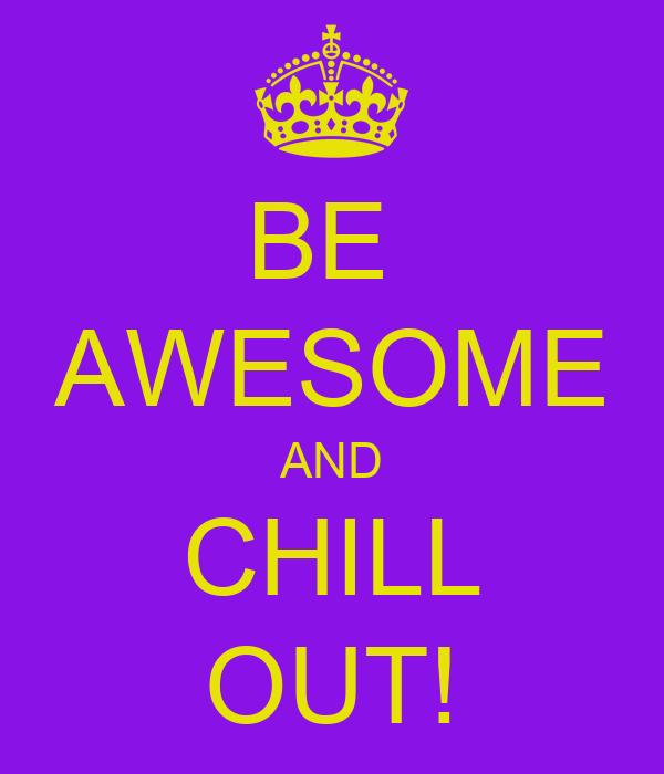 BE  AWESOME AND CHILL OUT!