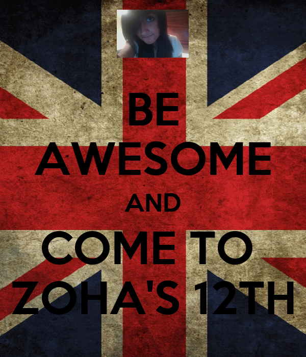 BE AWESOME AND COME TO  ZOHA'S 12TH