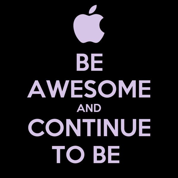 BE AWESOME AND CONTINUE TO BE