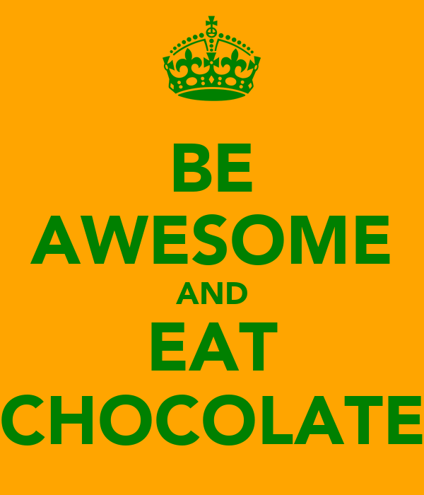 BE AWESOME AND EAT CHOCOLATE