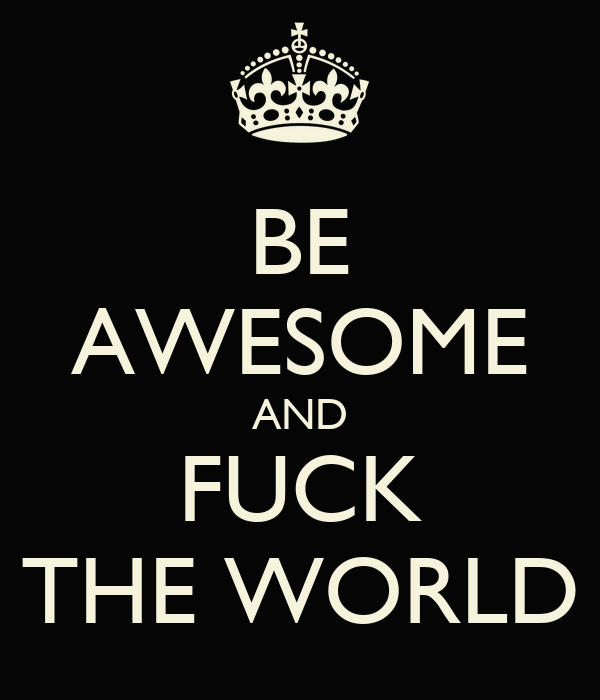 BE AWESOME AND FUCK THE WORLD