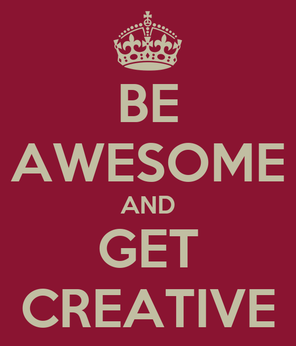 BE AWESOME AND GET CREATIVE