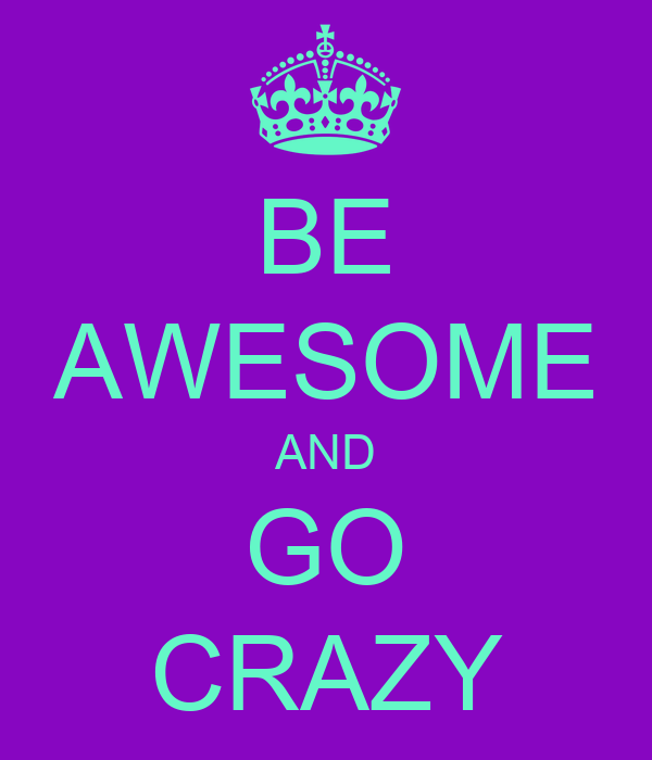 BE AWESOME AND GO CRAZY