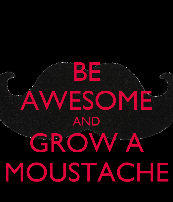 BE AWESOME AND GROW A MOUSTACHE