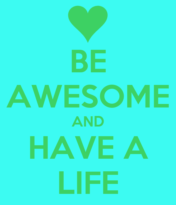 BE AWESOME AND HAVE A LIFE