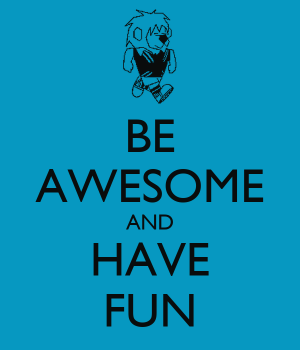 BE AWESOME AND HAVE FUN
