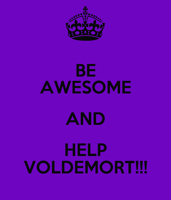 BE AWESOME AND HELP VOLDEMORT!!!