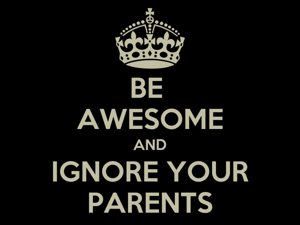 BE  AWESOME AND IGNORE YOUR PARENTS