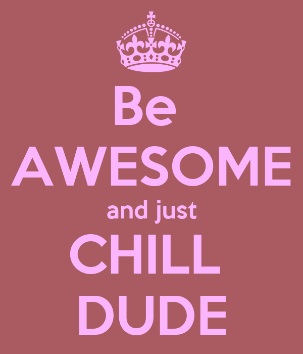 Be  AWESOME and just CHILL  DUDE