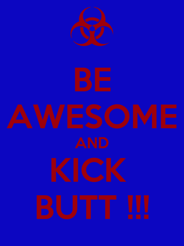 BE AWESOME AND KICK  BUTT !!!