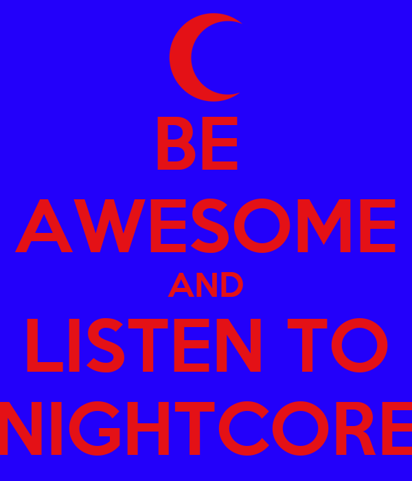 BE  AWESOME AND LISTEN TO NIGHTCORE