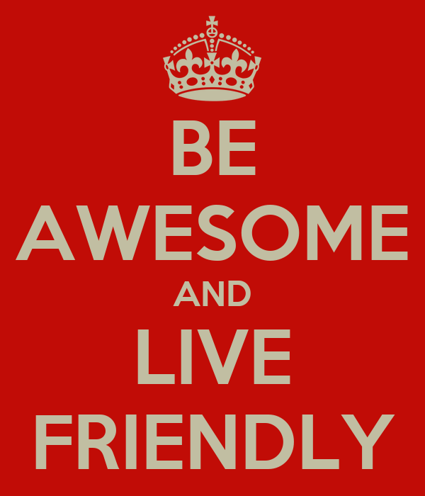 BE AWESOME AND LIVE FRIENDLY