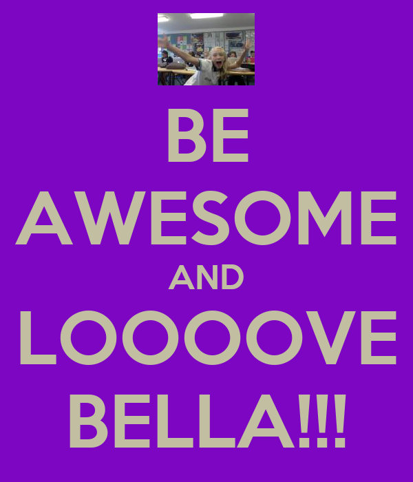 BE AWESOME AND LOOOOVE BELLA!!!