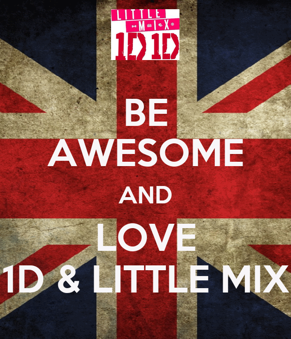 BE AWESOME AND LOVE 1D & LITTLE MIX