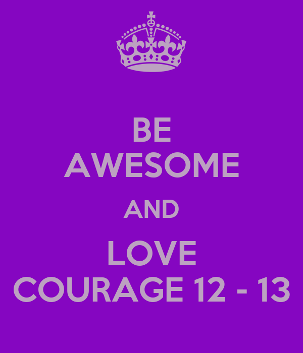 BE AWESOME AND LOVE COURAGE 12 - 13