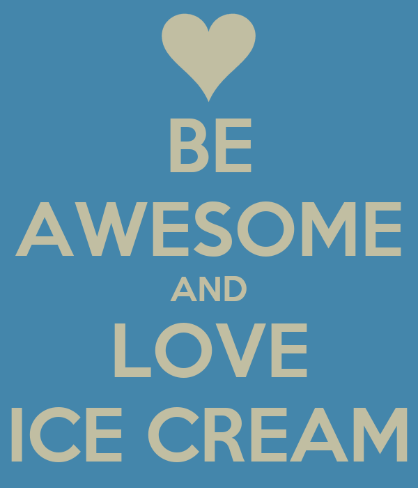 BE AWESOME AND LOVE ICE CREAM