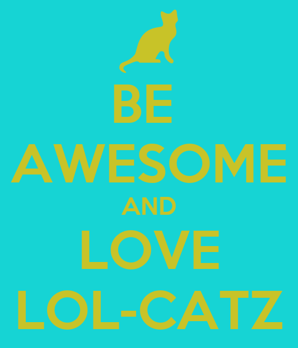 BE  AWESOME AND LOVE LOL-CATZ