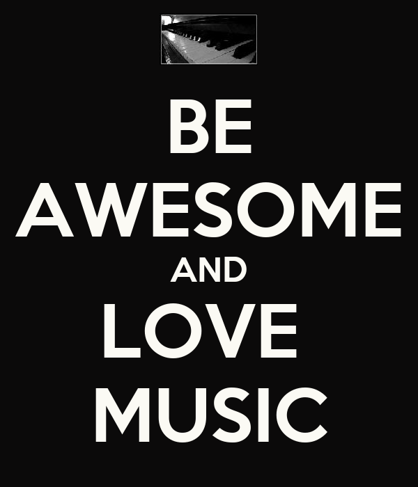 BE AWESOME AND LOVE  MUSIC
