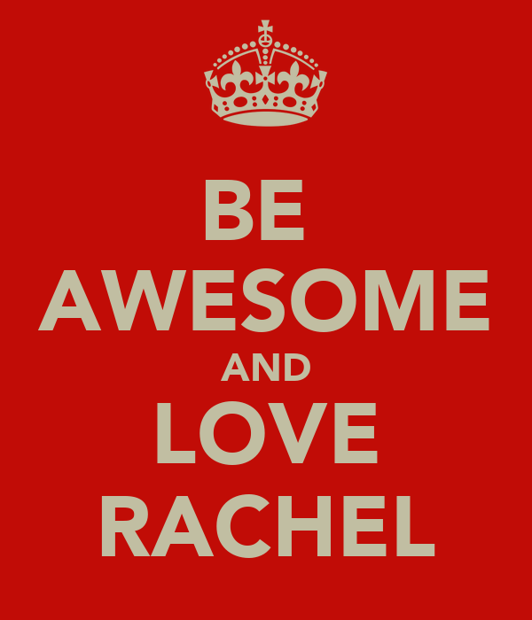 BE  AWESOME AND LOVE RACHEL
